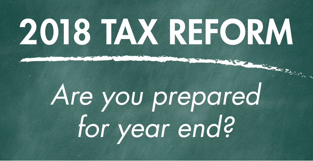 2018 Tax Reform - Are you prepared for year end